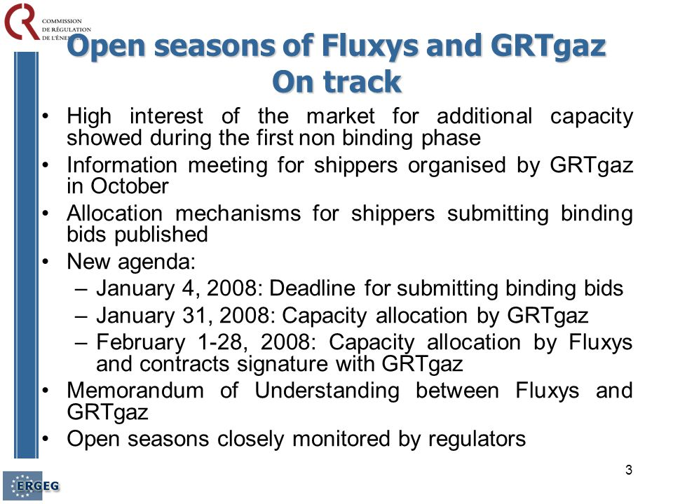 3 High interest of the market for additional capacity showed during the first non binding phase Information meeting for shippers organised by GRTgaz in October Allocation mechanisms for shippers submitting binding bids published New agenda: –January 4, 2008: Deadline for submitting binding bids –January 31, 2008: Capacity allocation by GRTgaz –February 1-28, 2008: Capacity allocation by Fluxys and contracts signature with GRTgaz Memorandum of Understanding between Fluxys and GRTgaz Open seasons closely monitored by regulators Open seasons of Fluxys and GRTgaz On track