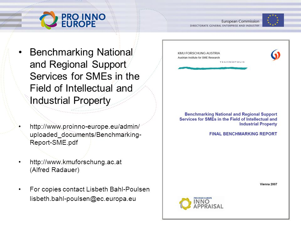 Benchmarking National and Regional Support Services for SMEs in the Field of Intellectual and Industrial Property http://www.proinno-europe.eu/admin/ uploaded_documents/Benchmarking- Report-SME.pdf http://www.kmuforschung.ac.at (Alfred Radauer) For copies contact Lisbeth Bahl-Poulsen lisbeth.bahl-poulsen@ec.europa.eu