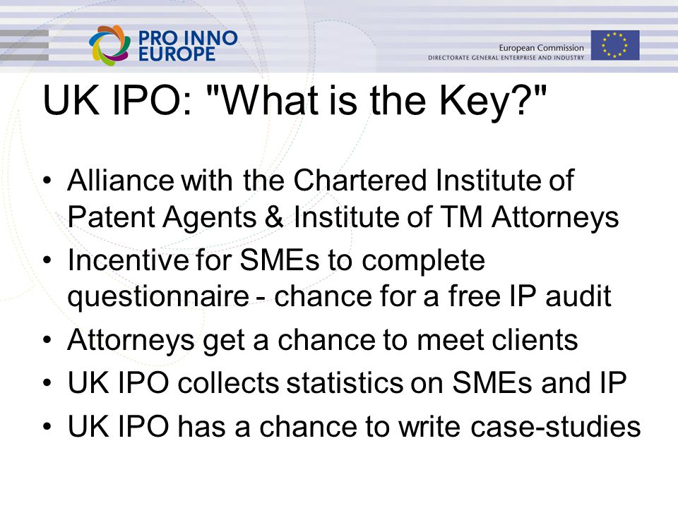 UK IPO: What is the Key Alliance with the Chartered Institute of Patent Agents & Institute of TM Attorneys Incentive for SMEs to complete questionnaire - chance for a free IP audit Attorneys get a chance to meet clients UK IPO collects statistics on SMEs and IP UK IPO has a chance to write case-studies