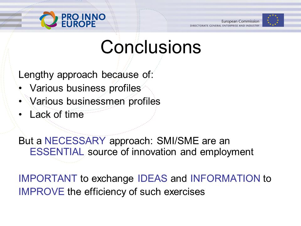 Conclusions Lengthy approach because of: Various business profiles Various businessmen profiles Lack of time But a NECESSARY approach: SMI/SME are an ESSENTIAL source of innovation and employment IMPORTANT to exchange IDEAS and INFORMATION to IMPROVE the efficiency of such exercises