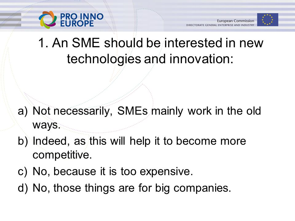 a)True, since it allows it to acquire a competitive advantage and grow its business b)False, IP protection is too expensive and not adequate for an SME c)False, the IP of SMEs is protected by the Commission d)True, since it allows it to participate in EU- funded research projects 2.