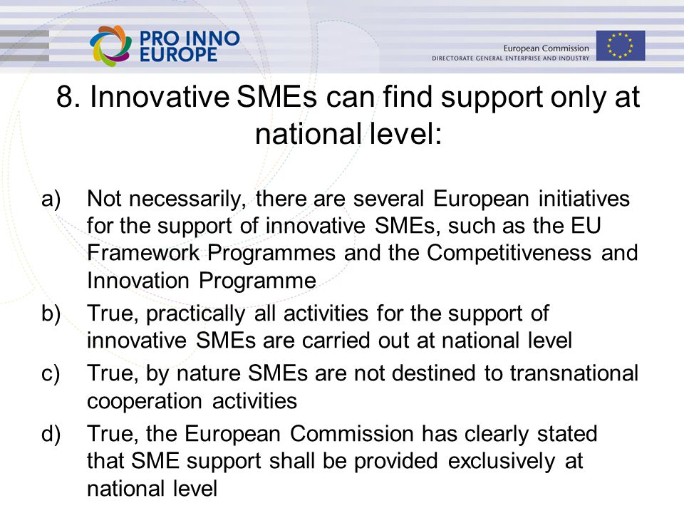 a)Not necessarily, there are several European initiatives for the support of innovative SMEs, such as the EU Framework Programmes and the Competitiveness and Innovation Programme b)True, practically all activities for the support of innovative SMEs are carried out at national level c)True, by nature SMEs are not destined to transnational cooperation activities d)True, the European Commission has clearly stated that SME support shall be provided exclusively at national level 8.