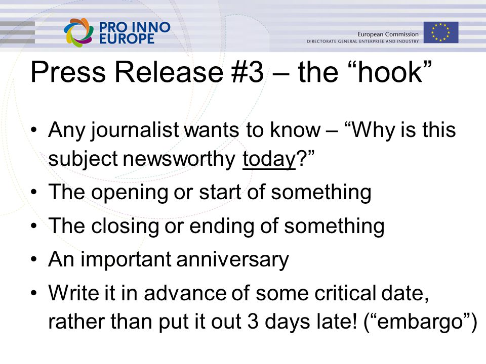 Press Release #3 – the hook Any journalist wants to know – Why is this subject newsworthy today The opening or start of something The closing or ending of something An important anniversary Write it in advance of some critical date, rather than put it out 3 days late.
