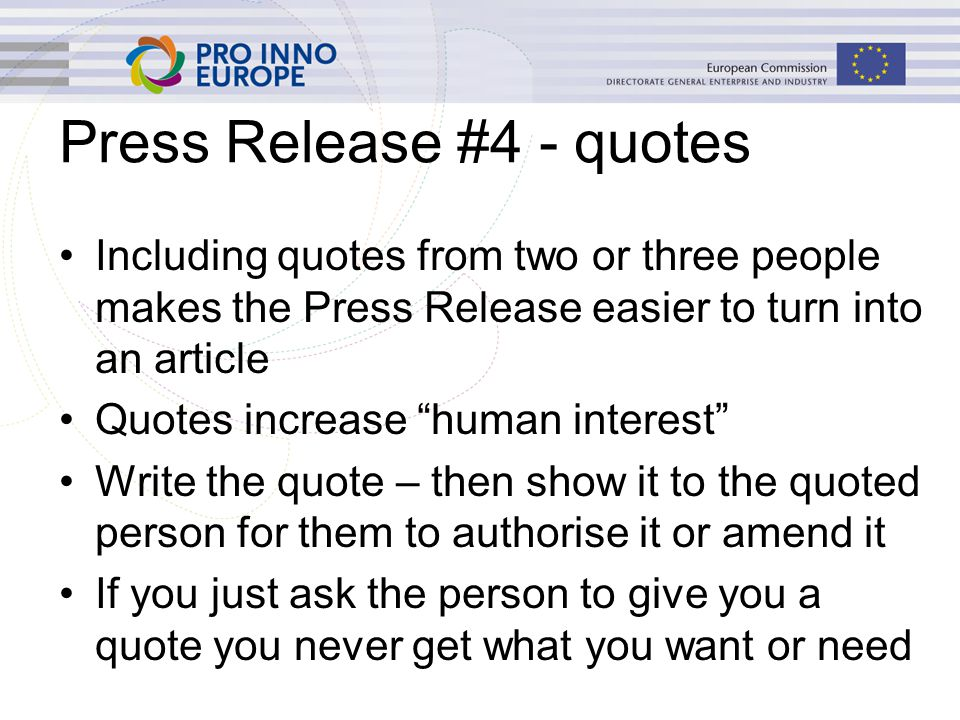 Press Release #4 - quotes Including quotes from two or three people makes the Press Release easier to turn into an article Quotes increase human interest Write the quote – then show it to the quoted person for them to authorise it or amend it If you just ask the person to give you a quote you never get what you want or need
