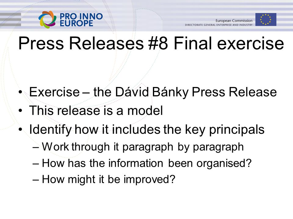 Press Releases #8 Final exercise Exercise – the Dávid Bánky Press Release This release is a model Identify how it includes the key principals –Work through it paragraph by paragraph –How has the information been organised.