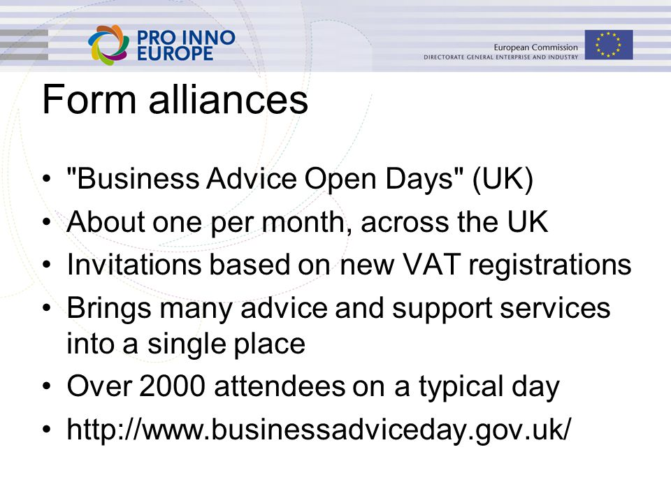 Form alliances Business Advice Open Days (UK) About one per month, across the UK Invitations based on new VAT registrations Brings many advice and support services into a single place Over 2000 attendees on a typical day http://www.businessadviceday.gov.uk/