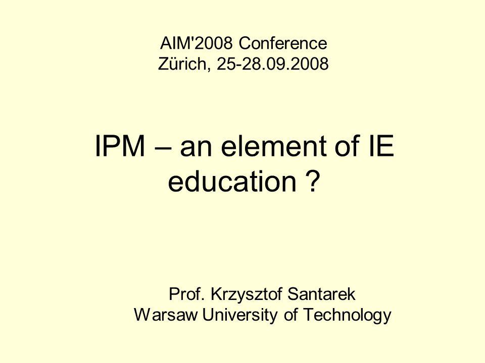 IPM – an element of IE education ? Prof. Krzysztof Santarek Warsaw University of Technology AIM'2008 Conference Zürich, 25-28.09.2008