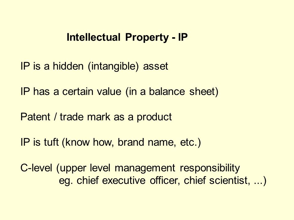 IP is a hidden (intangible) asset IP has a certain value (in a balance sheet) Patent / trade mark as a product IP is tuft (know how, brand name, etc.