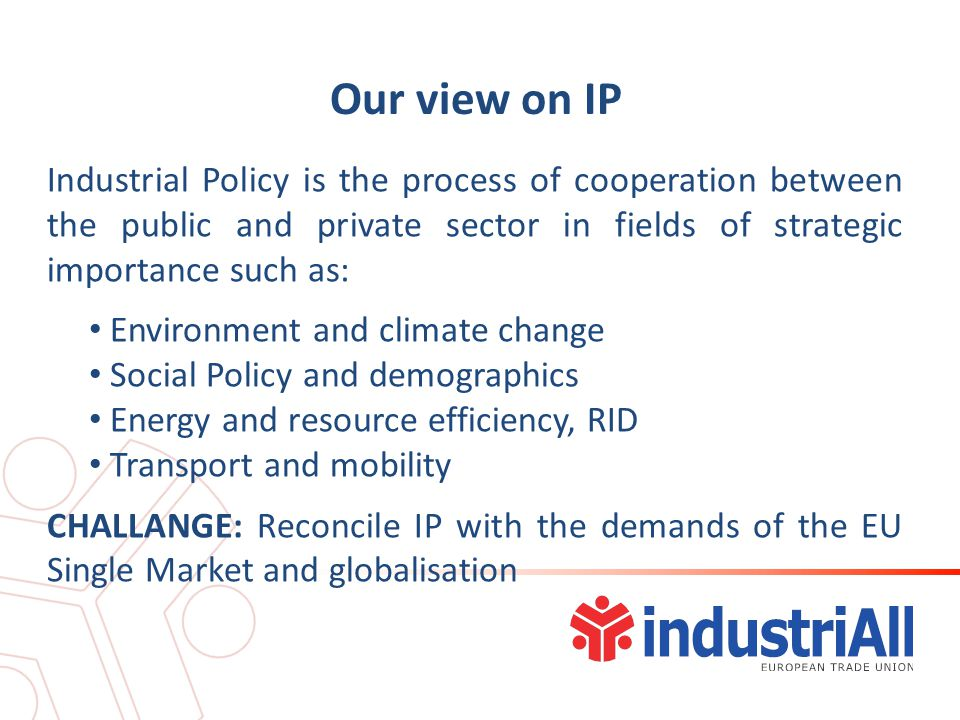 Our view on IP Industrial Policy is the process of cooperation between the public and private sector in fields of strategic importance such as: Environment and climate change Social Policy and demographics Energy and resource efficiency, RID Transport and mobility CHALLANGE: Reconcile IP with the demands of the EU Single Market and globalisation