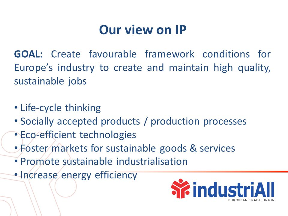 Our view on IP GOAL: Create favourable framework conditions for Europe's industry to create and maintain high quality, sustainable jobs Life-cycle thinking Socially accepted products / production processes Eco-efficient technologies Foster markets for sustainable goods & services Promote sustainable industrialisation Increase energy efficiency