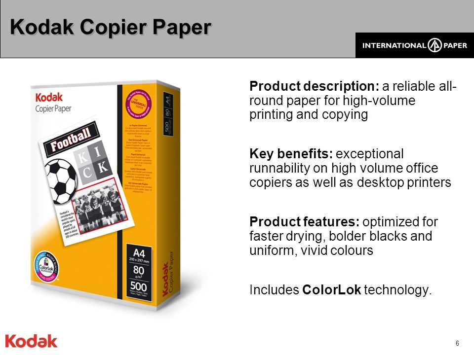 7 Kodak Office Paper Product description: Kodak quality paper at an affordable price for copiers, printers and fax machines Key benefits: works in all equipment from high volume office copiers to everyday home inkjet printers Product features: optimized for faster drying, bolder blacks and uniform, vivid colours Produced in ColorLok technology.