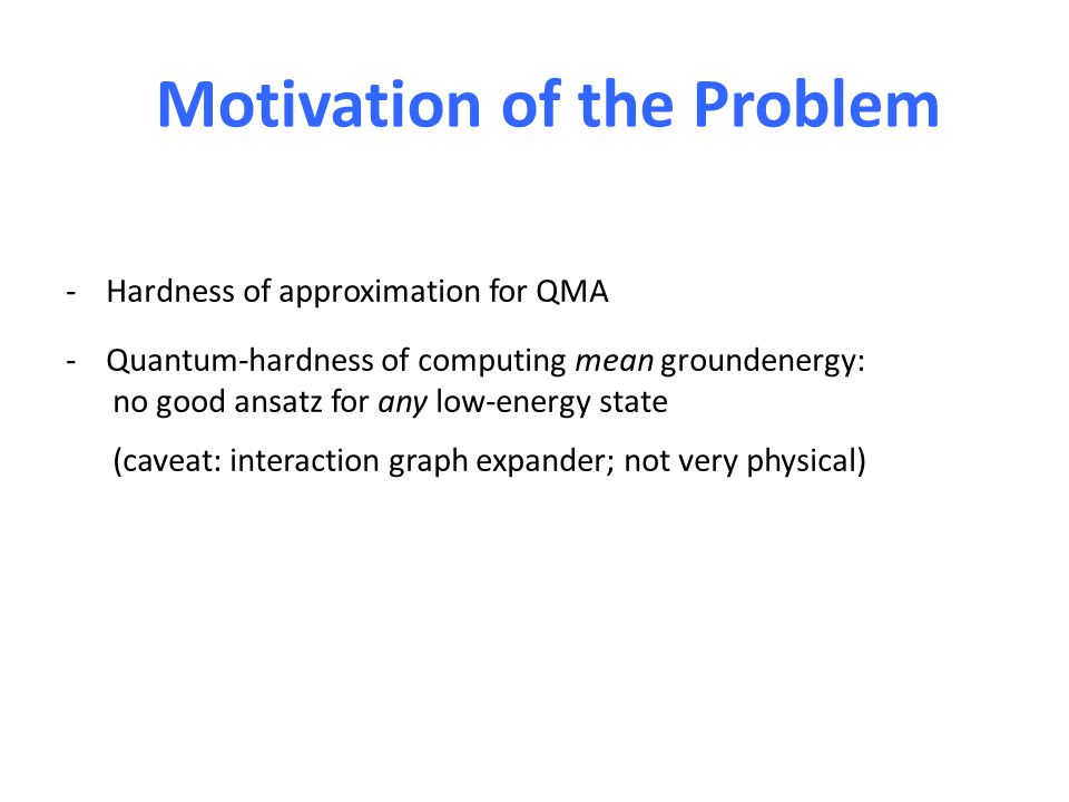Motivation of the Problem -Hardness of approximation for QMA -Quantum-hardness of computing mean groundenergy: no good ansatz for any low-energy state (caveat: interaction graph expander; not very physical)