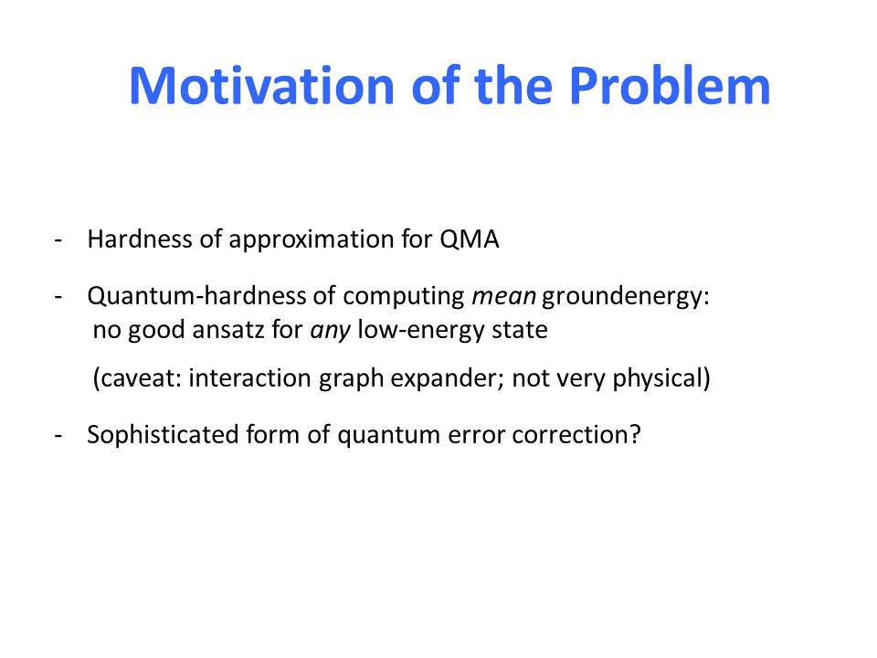 Motivation of the Problem -Hardness of approximation for QMA -Quantum-hardness of computing mean groundenergy: no good ansatz for any low-energy state (caveat: interaction graph expander; not very physical) -Sophisticated form of quantum error correction
