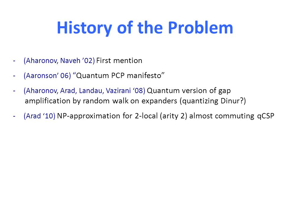 History of the Problem -(Aharonov, Naveh '02) First mention -(Aaronson' 06) Quantum PCP manifesto -(Aharonov, Arad, Landau, Vazirani '08) Quantum version of gap amplification by random walk on expanders (quantizing Dinur ) -(Arad '10) NP-approximation for 2-local (arity 2) almost commuting qCSP