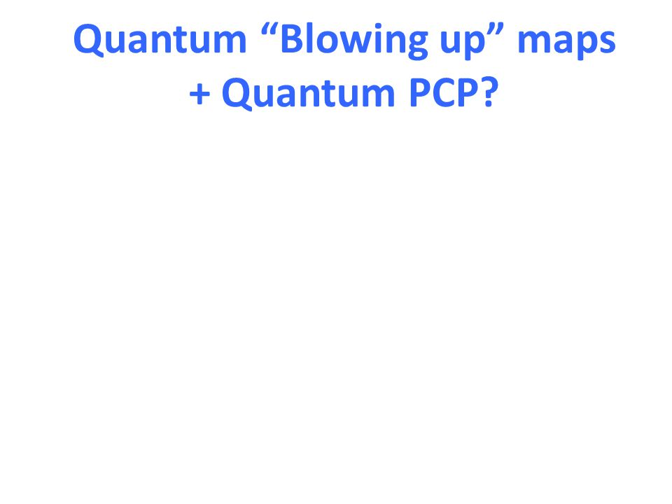 Quantum Blowing up maps + Quantum PCP