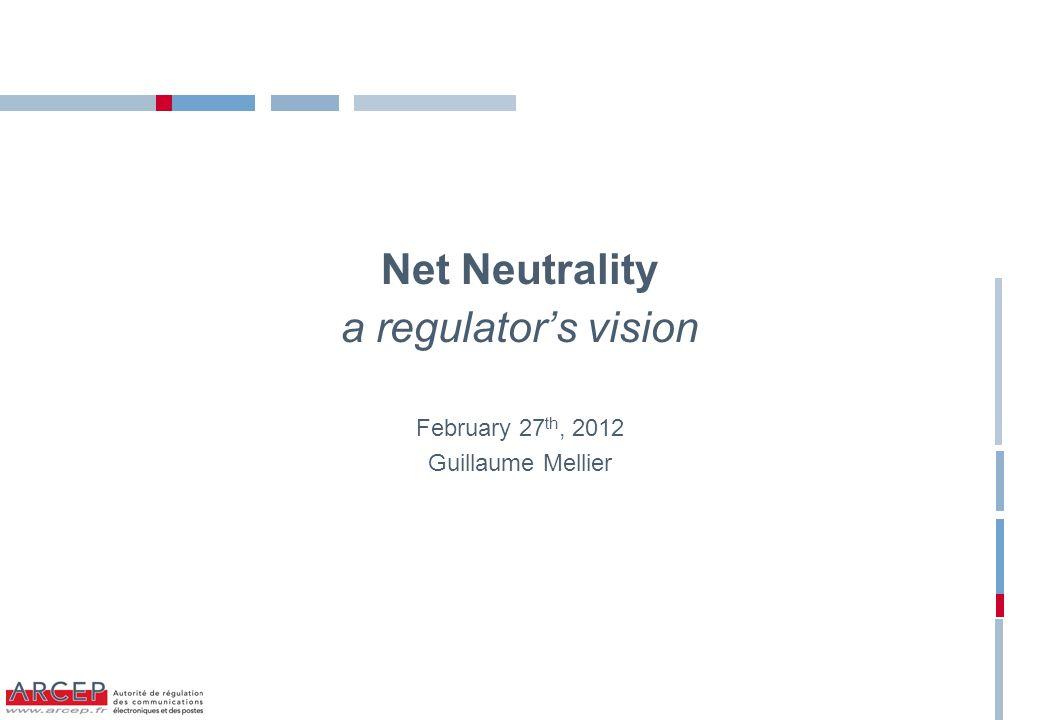 Net Neutrality a regulator's vision February 27 th, 2012 Guillaume Mellier