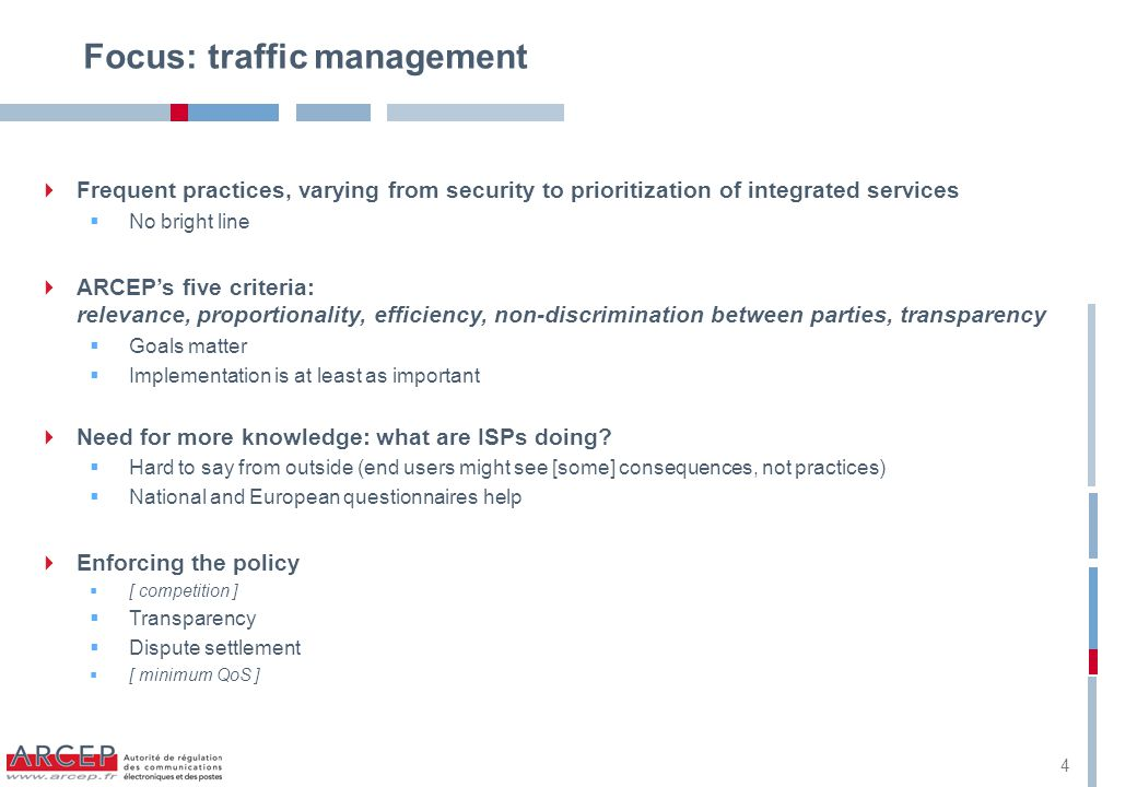 4 Focus: traffic management  Frequent practices, varying from security to prioritization of integrated services  No bright line  ARCEP's five criteria: relevance, proportionality, efficiency, non-discrimination between parties, transparency  Goals matter  Implementation is at least as important  Need for more knowledge: what are ISPs doing.