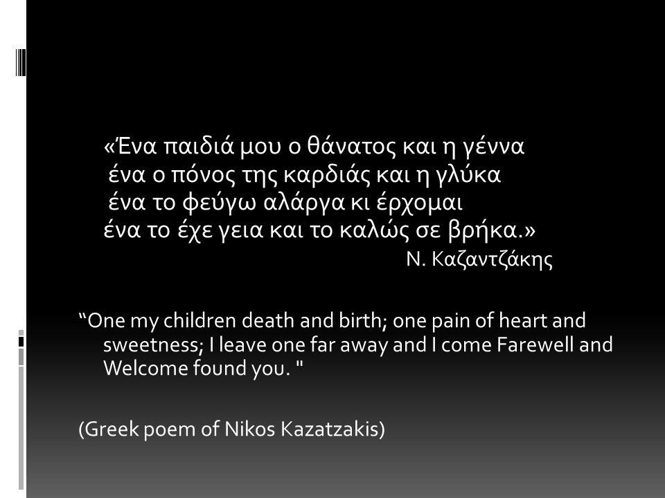 «Ένα παιδιά μου ο θάνατος και η γέννα ένα ο πόνος της καρδιάς και η γλύκα ένα το φεύγω αλάργα κι έρχομαι ένα το έχε γεια και το καλώς σε βρήκα.» Ν.