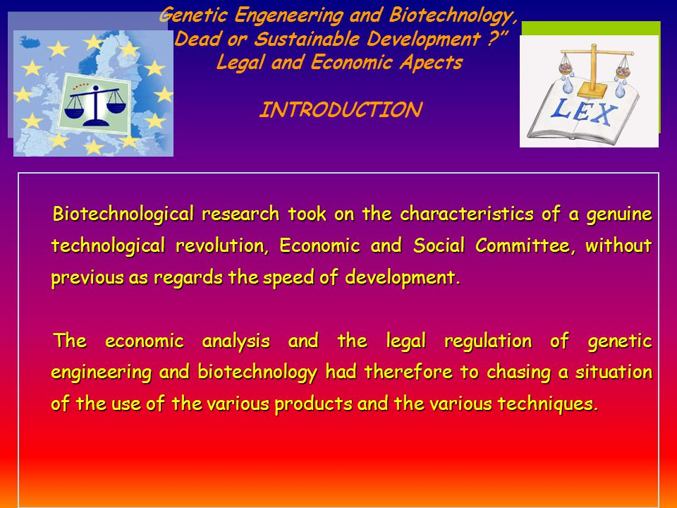 Genetic Engeneering and Biotechnology, Dead or Sustainable Development Legal and Economic Apects INTRODUCTION Biotechnological research took on the characteristics of a genuine technological revolution, Economic and Social Committee, without previous as regards the speed of development.