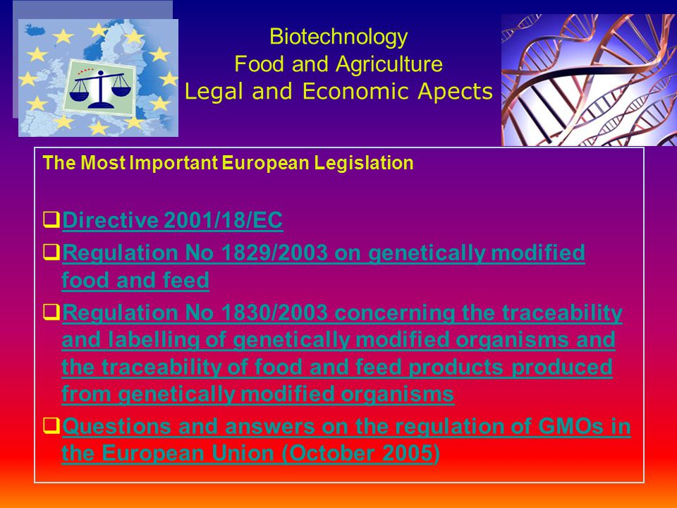 Biotechnology Food and Agriculture Legal and Economic Apects The Most Important European Legislation  Directive 2001/18/EC Directive 2001/18/EC  Regulation No 1829/2003 on genetically modified food and feed Regulation No 1829/2003 on genetically modified food and feed  Regulation No 1830/2003 concerning the traceability and labelling of genetically modified organisms and the traceability of food and feed products produced from genetically modified organisms Regulation No 1830/2003 concerning the traceability and labelling of genetically modified organisms and the traceability of food and feed products produced from genetically modified organisms  Questions and answers on the regulation of GMOs in the European Union (October 2005) Questions and answers on the regulation of GMOs in the European Union (October 2005
