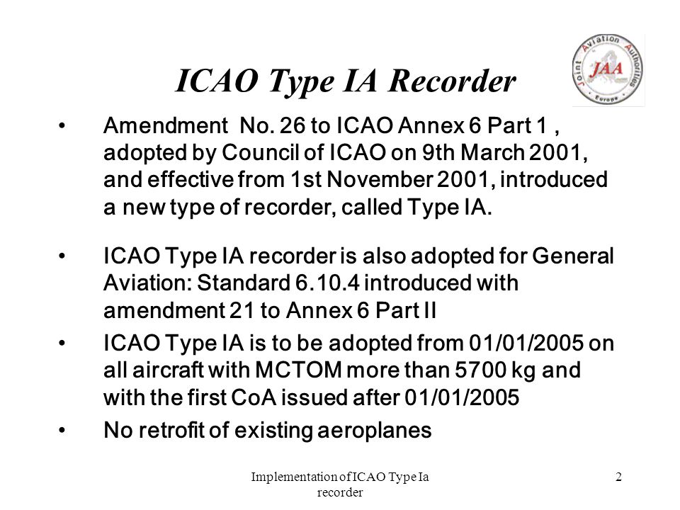 Implementation of ICAO Type Ia recorder 3 Technical Features of ICAO Type IA 77 parameters, equivalent to the FAA 87 parameters The parameters list is included in the standard, in order to avoid the difficulties linked with the non- standard status of the Type I and II Recorders Parameters Technical Specification are not included in ICAO Annex 6, but there's a generic reference to the most important industrial standards (EUROCAE, RTCA, other national standards are deemed acceptable) EUROCAE is working on the EUROCAE ED 112 to support the ICAO standard