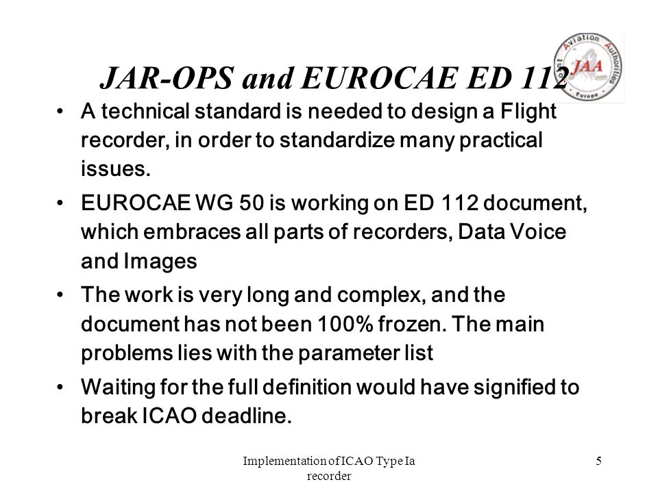 Implementation of ICAO Type Ia recorder 5 JAR-OPS and EUROCAE ED 112 A technical standard is needed to design a Flight recorder, in order to standardize many practical issues.