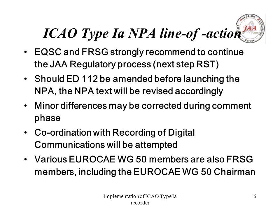 Implementation of ICAO Type Ia recorder 6 ICAO Type Ia NPA line-of -action EQSC and FRSG strongly recommend to continue the JAA Regulatory process (next step RST) Should ED 112 be amended before launching the NPA, the NPA text will be revised accordingly Minor differences may be corrected during comment phase Co-ordination with Recording of Digital Communications will be attempted Various EUROCAE WG 50 members are also FRSG members, including the EUROCAE WG 50 Chairman