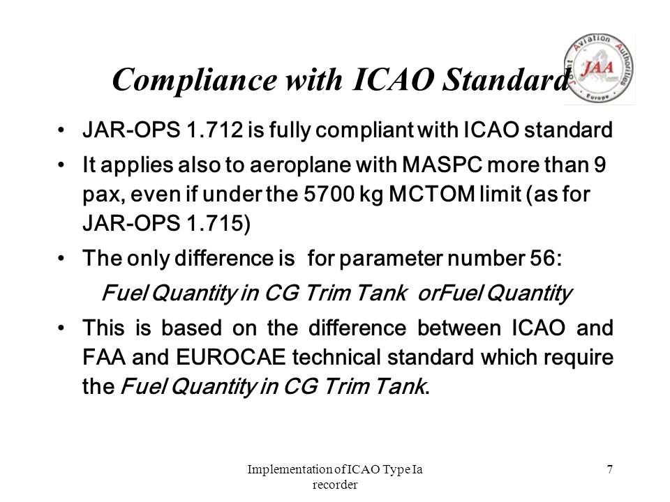 Implementation of ICAO Type Ia recorder 7 Compliance with ICAO Standard JAR-OPS 1.712 is fully compliant with ICAO standard It applies also to aeroplane with MASPC more than 9 pax, even if under the 5700 kg MCTOM limit (as for JAR-OPS 1.715) The only difference is for parameter number 56: Fuel Quantity in CG Trim Tank orFuel Quantity This is based on the difference between ICAO and FAA and EUROCAE technical standard which require the Fuel Quantity in CG Trim Tank.