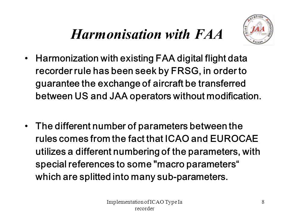 Implementation of ICAO Type Ia recorder 8 Harmonisation with FAA Harmonization with existing FAA digital flight data recorder rule has been seek by FRSG, in order to guarantee the exchange of aircraft be transferred between US and JAA operators without modification.
