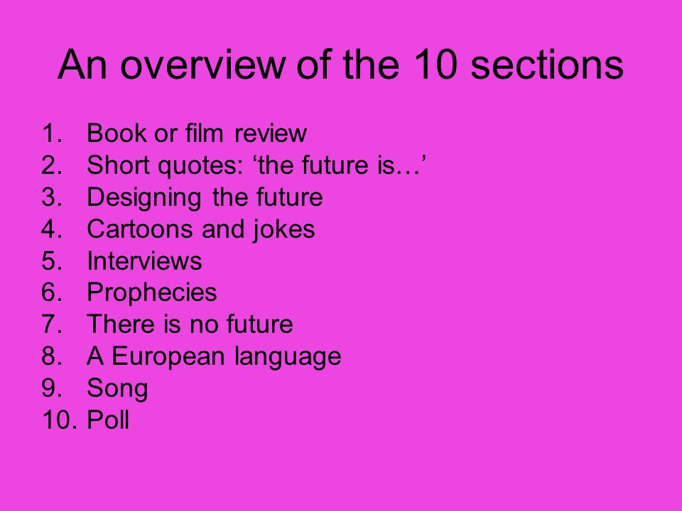 An overview of the 10 sections 1.Book or film review 2.Short quotes: 'the future is…' 3.Designing the future 4.Cartoons and jokes 5.Interviews 6.Prophecies 7.There is no future 8.A European language 9.Song 10.Poll