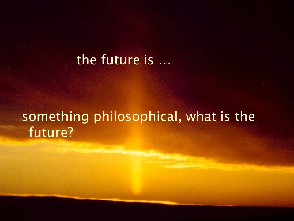 the future is … something philosophical, what is the future