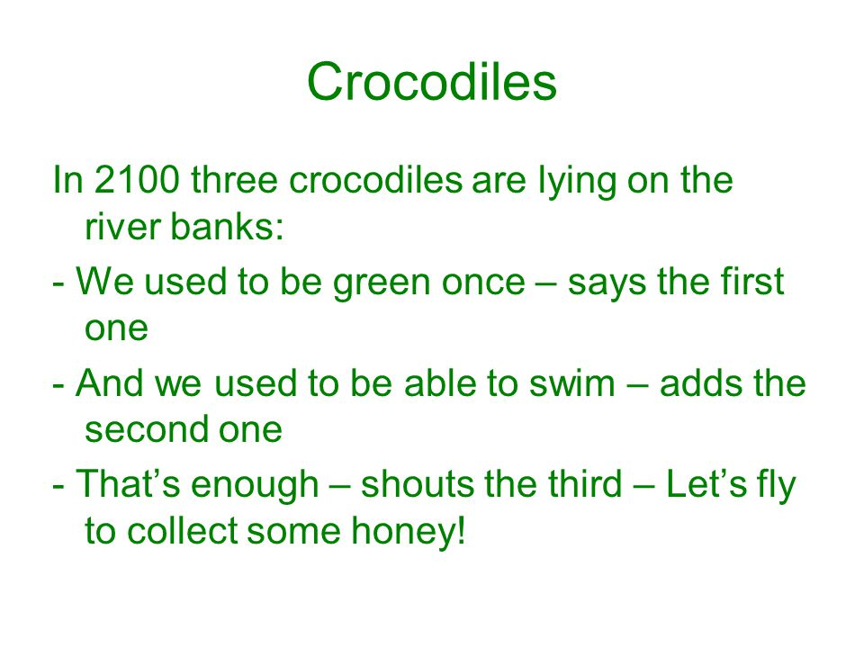 Crocodiles In 2100 three crocodiles are lying on the river banks: - We used to be green once – says the first one - And we used to be able to swim – a