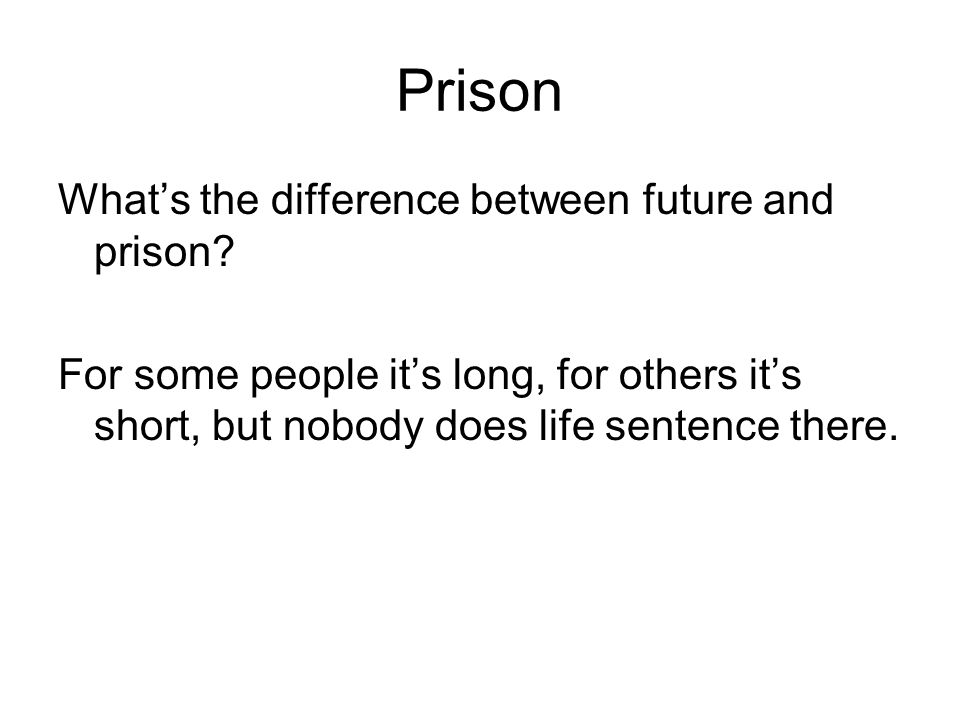 Prison What's the difference between future and prison.