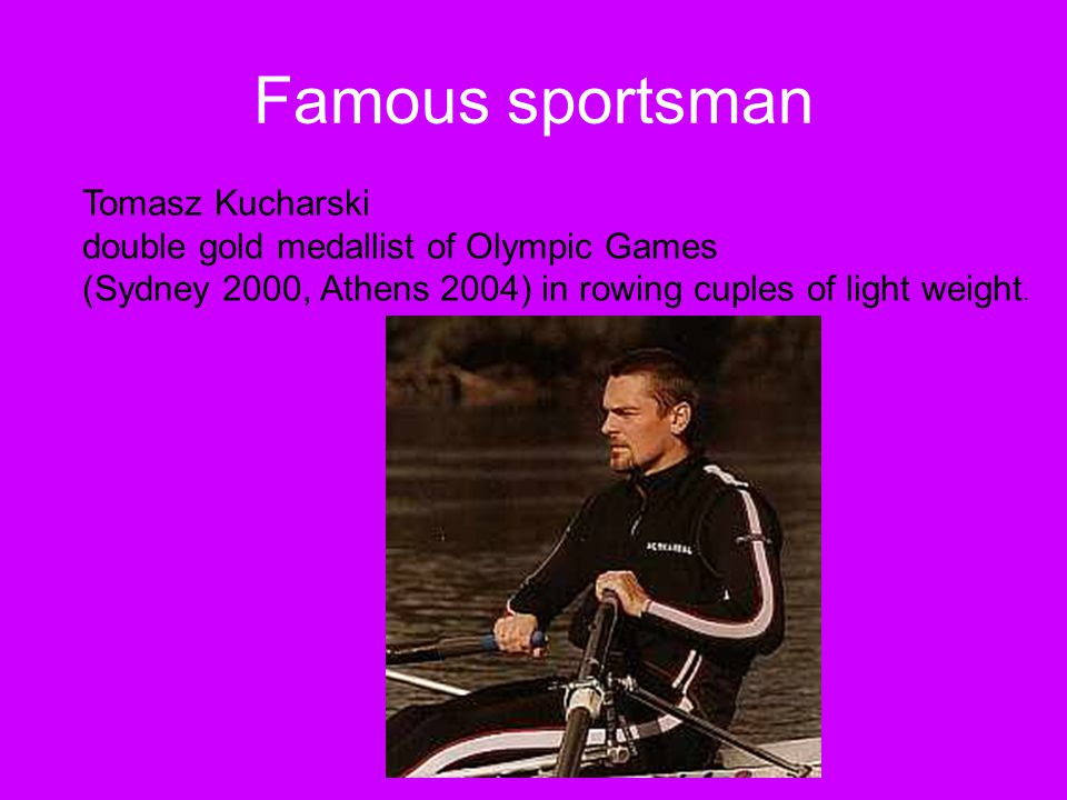 Famous sportsman Tomasz Kucharski double gold medallist of Olympic Games (Sydney 2000, Athens 2004) in rowing cuples of light weight.