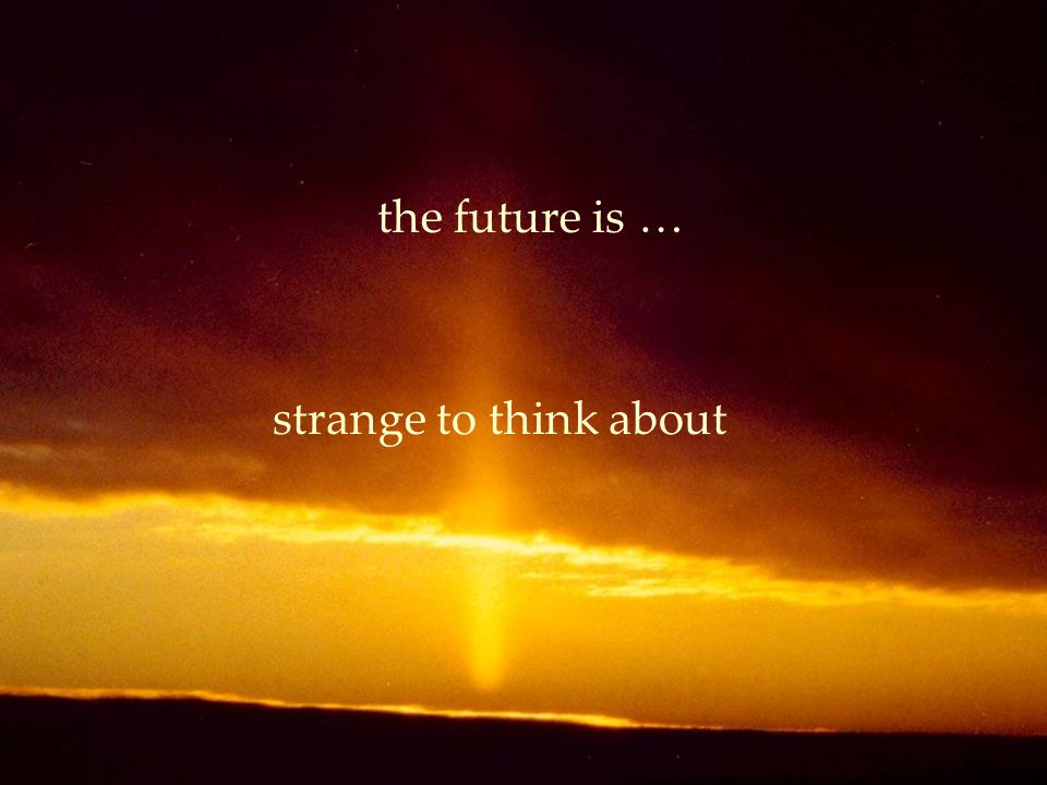 the future is … strange to think about