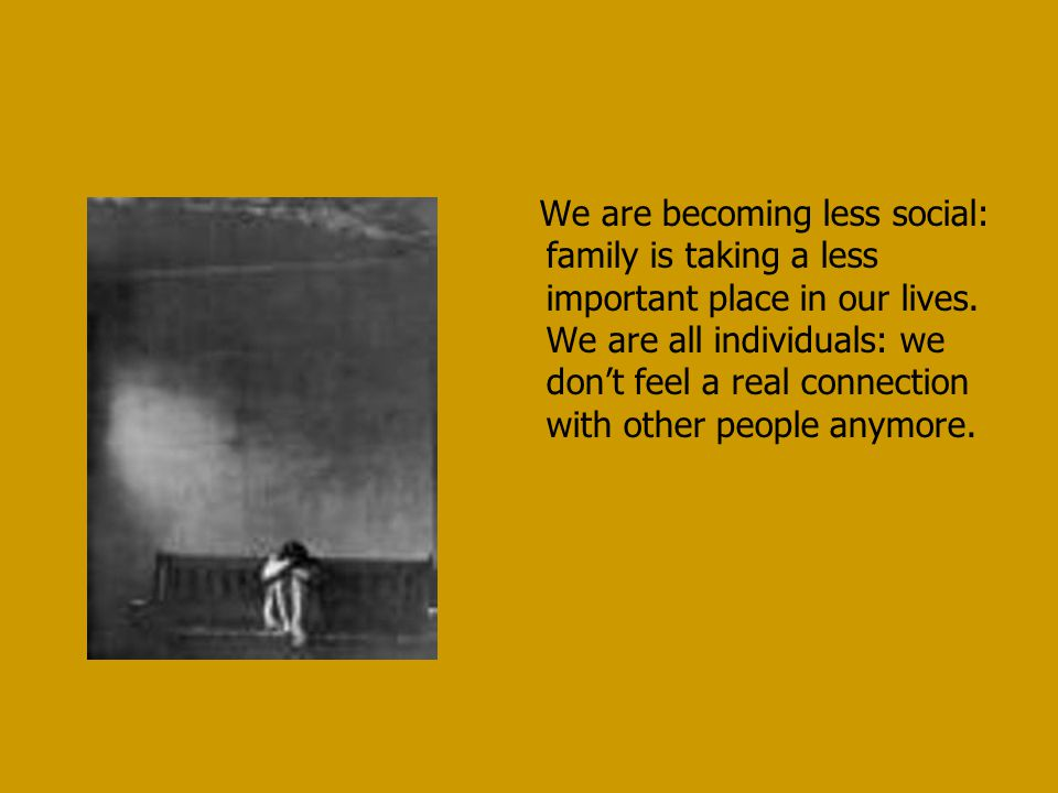 We are becoming less social: family is taking a less important place in our lives. We are all individuals: we don't feel a real connection with other