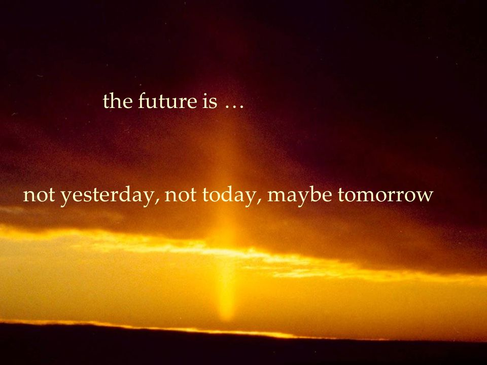 the future is … not yesterday, not today, maybe tomorrow