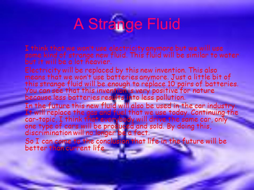 A Strange Fluid I think that we won't use electricity anymore but we will use some kind of strange new fluid. This fluid will be similar to water but