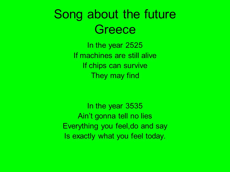 Song about the future Greece In the year 2525 If machines are still alive If chips can survive They may find In the year 3535 Ain't gonna tell no lies