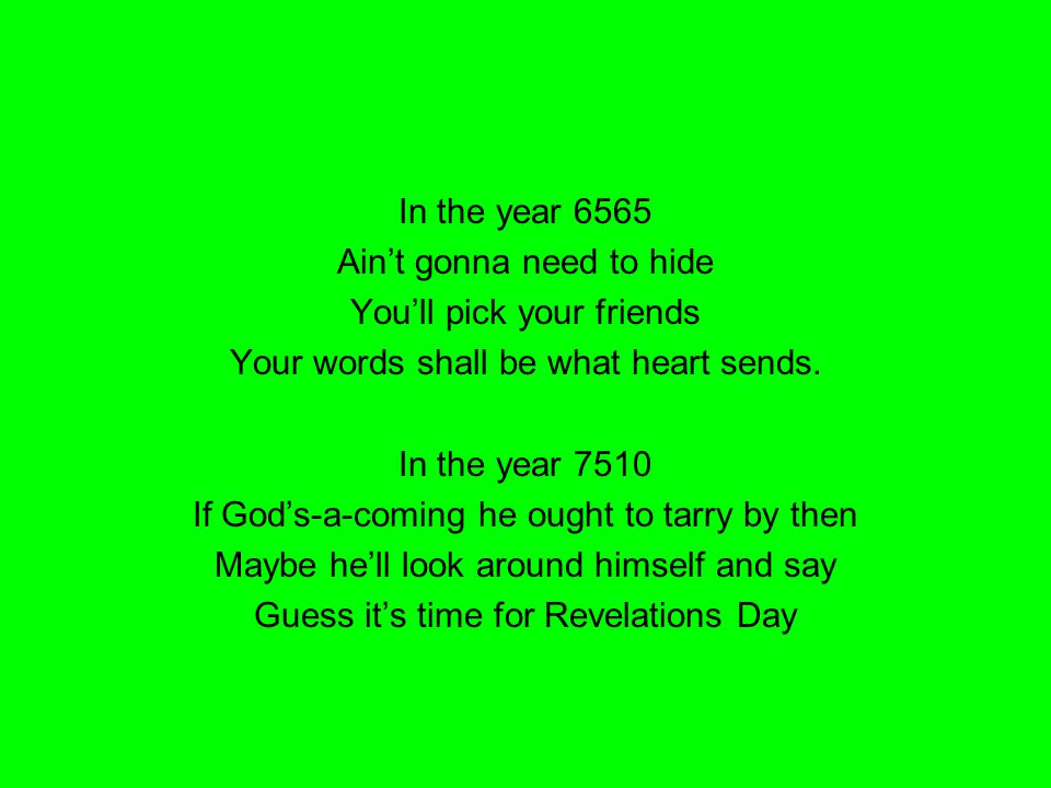 In the year 6565 Ain't gonna need to hide You'll pick your friends Your words shall be what heart sends. In the year 7510 If God's-a-coming he ought t