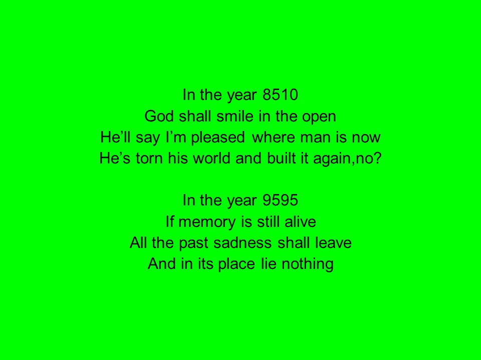 In the year 8510 God shall smile in the open He'll say I'm pleased where man is now He's torn his world and built it again,no? In the year 9595 If mem