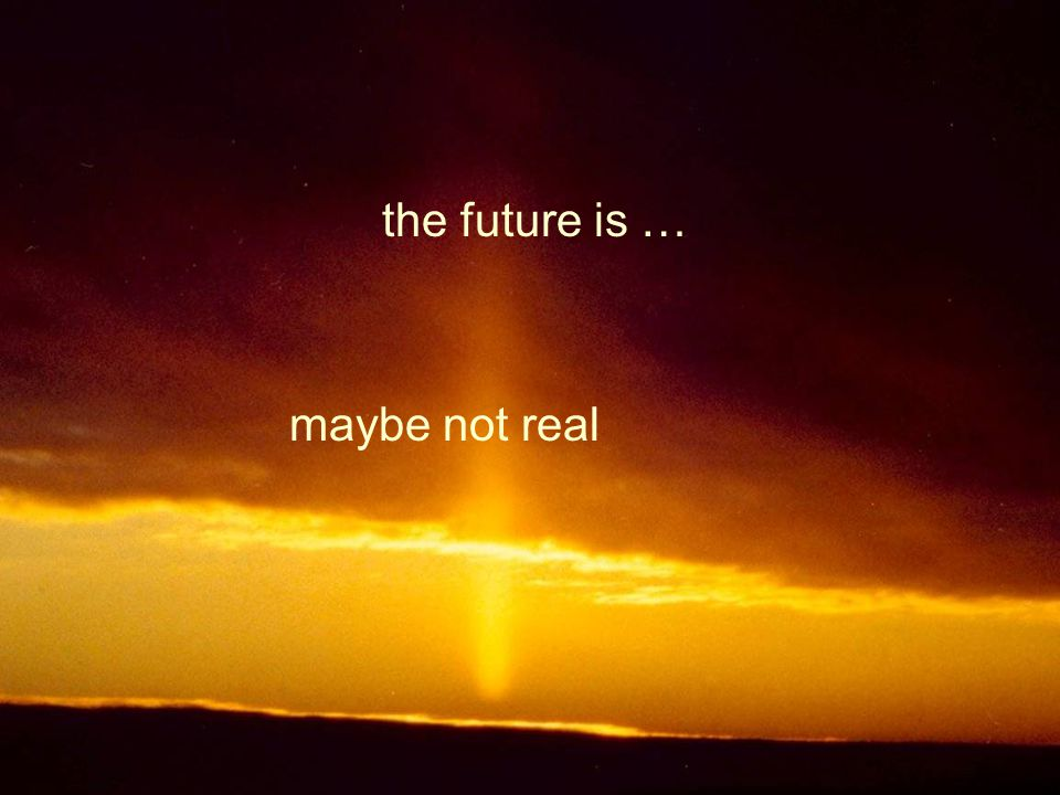 the future is … maybe not real