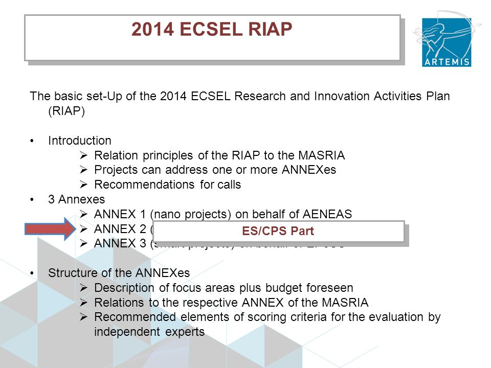 2014 ECSEL RIAP The basic set-Up of the 2014 ECSEL Research and Innovation Activities Plan (RIAP) Introduction  Relation principles of the RIAP to the MASRIA  Projects can address one or more ANNEXes  Recommendations for calls 3 Annexes  ANNEX 1 (nano projects) on behalf of AENEAS  ANNEX 2 (embedded projects) on behalf of ARTEMIS-IA  ANNEX 3 (smart projects) on behalf of EPoSS Structure of the ANNEXes  Description of focus areas plus budget foreseen  Relations to the respective ANNEX of the MASRIA  Recommended elements of scoring criteria for the evaluation by independent experts ES/CPS Part