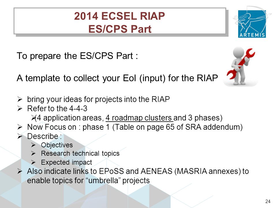 To prepare the ES/CPS Part : A template to collect your EoI (input) for the RIAP  bring your ideas for projects into the RIAP  Refer to the 4-4-3  (4 application areas, 4 roadmap clusters and 3 phases)  Now Focus on : phase 1 (Table on page 65 of SRA addendum)  Describe :  Objectives  Research technical topics  Expected impact  Also indicate links to EPoSS and AENEAS (MASRIA annexes) to enable topics for umbrella projects 24 2014 ECSEL RIAP ES/CPS Part 2014 ECSEL RIAP ES/CPS Part