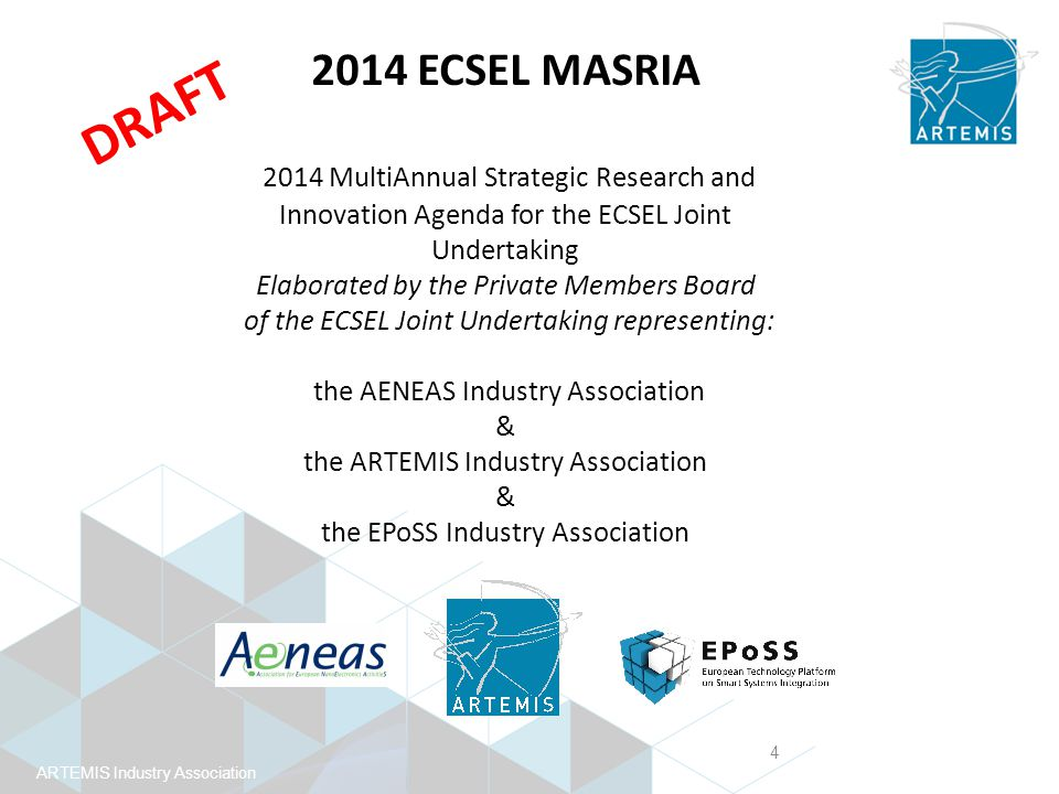 ARTEMIS Industry Association 2014 ECSEL MASRIA This 2014 MASRIA consists of 4 documents: Umbrella document Introduction Vision, Mission and Strategy of the Research and Innovation of the ICT Components and Systems Industry Conclusion References 3 Annexes Annex 1: Nanoelectronics MASRIA within the scope of ECSEL on behalf of AENEAS Annex 2: Embedded/Cyberphysical Systems MASRIA within the scope of ECSEL, on behalf of ARTEMIS-IA Annex 3: Smart Systems MASRIA within the scope of ECSEL, on behalf of EPoSS ARTEMIS SRA Addendum