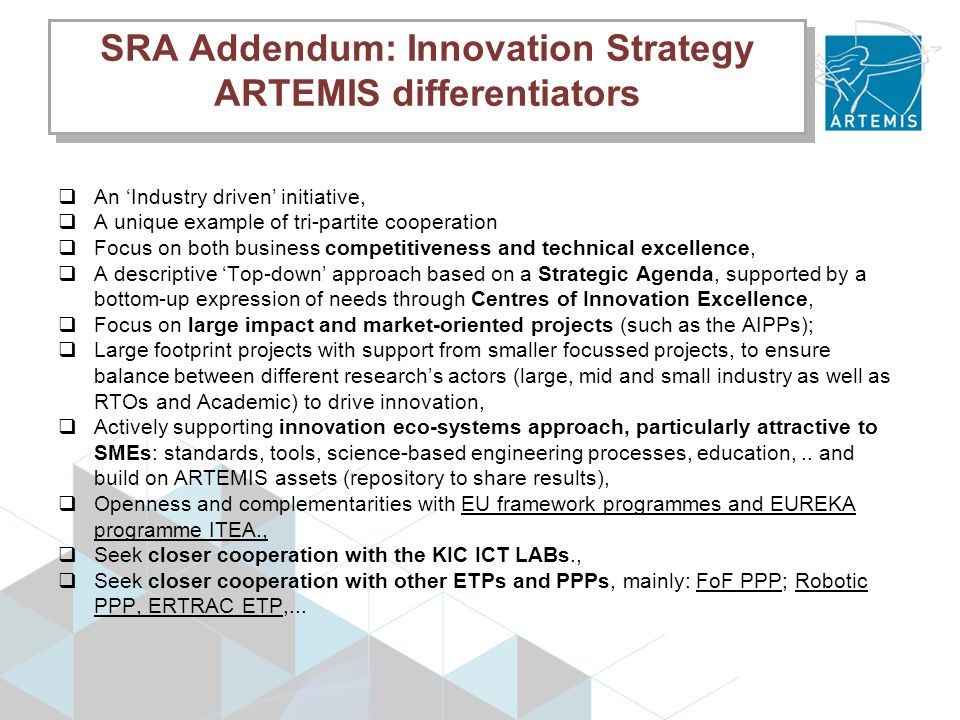 SRA Addendum: Innovation Strategy ARTEMIS differentiators  An 'Industry driven' initiative,  A unique example of tri-partite cooperation  Focus on both business competitiveness and technical excellence,  A descriptive 'Top-down' approach based on a Strategic Agenda, supported by a bottom-up expression of needs through Centres of Innovation Excellence,  Focus on large impact and market-oriented projects (such as the AIPPs);  Large footprint projects with support from smaller focussed projects, to ensure balance between different research's actors (large, mid and small industry as well as RTOs and Academic) to drive innovation,  Actively supporting innovation eco-systems approach, particularly attractive to SMEs: standards, tools, science-based engineering processes, education,..
