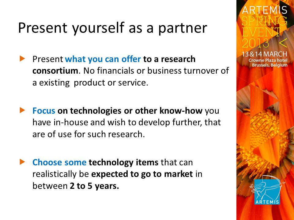 Present yourself as a partner  Present what you can offer to a research consortium.