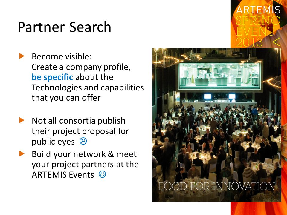 Partner Search  Become visible: Create a company profile, be specific about the Technologies and capabilities that you can offer  Not all consortia publish their project proposal for public eyes   Build your network & meet your project partners at the ARTEMIS Events