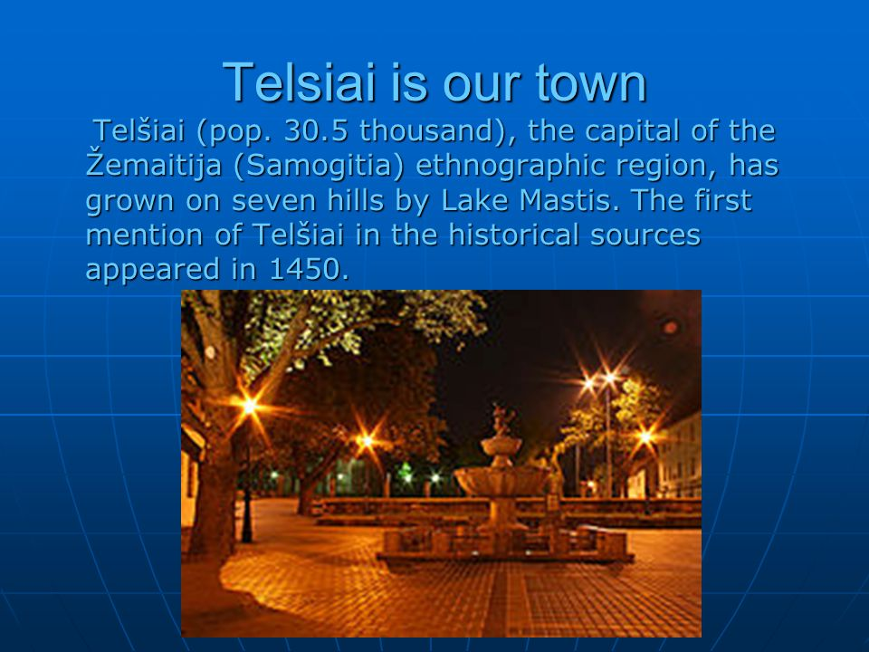 Telsiai is our town Telšiai (pop. 30.5 thousand), the capital of the Žemaitija (Samogitia) ethnographic region, has grown on seven hills by Lake Masti