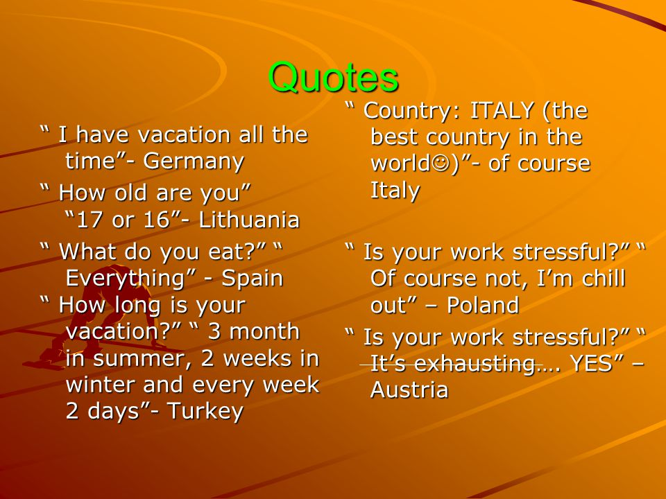 Quotes I have vacation all the time - Germany How old are you 17 or 16 - Lithuania What do you eat Everything - Spain Country: ITALY (the best country in the world ) - of course Italy How long is your vacation 3 month in summer, 2 weeks in winter and every week 2 days - Turkey Is your work stressful Of course not, I'm chill out – Poland Is your work stressful It's exhausting….